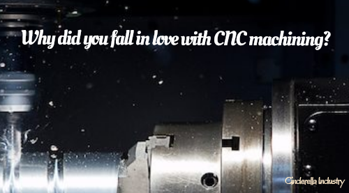 Why did you fall in love with CNC machining