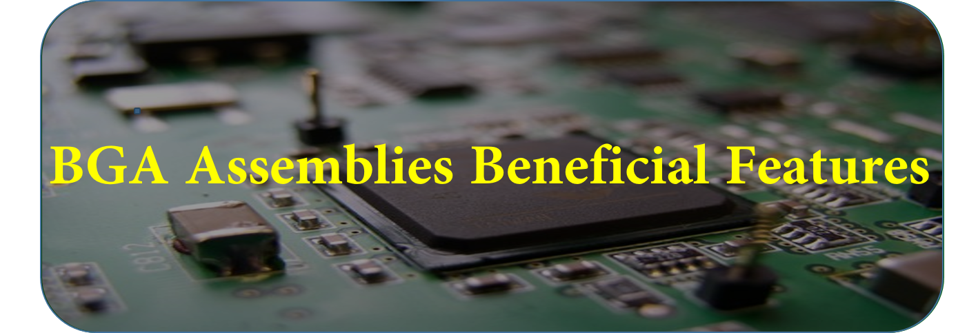 BGA Assemblies Beneficial Features